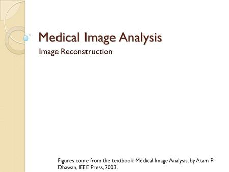 Medical Image Analysis Image Reconstruction Figures come from the textbook: Medical Image Analysis, by Atam P. Dhawan, IEEE Press, 2003.