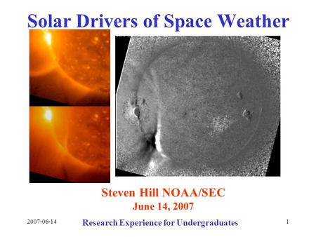 2007-06-141 Solar Drivers of Space Weather Steven Hill NOAA/SEC June 14, 2007 Research Experience for Undergraduates.