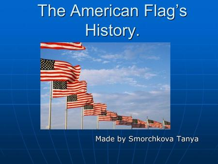The American Flag's History. Made by Smorchkova Tanya Made by Smorchkova Tanya.