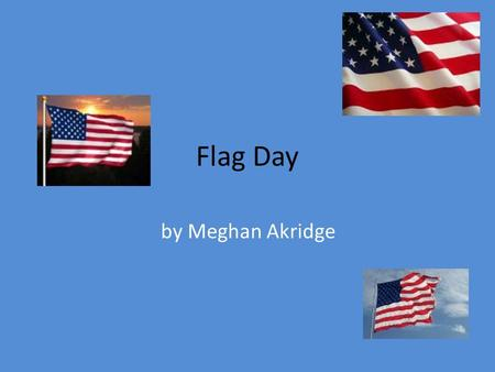 Flag Day by Meghan Akridge. What is Flag Day? It commemorates the adoption of the flag of the United States, which happened on June 14, 1777. In the United.