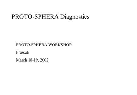 PROTO-SPHERA Diagnostics PROTO-SPHERA WORKSHOP Frascati March 18-19, 2002.