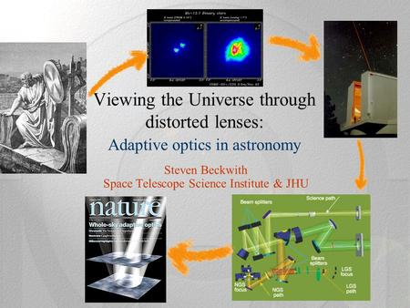 Viewing the Universe through distorted lenses: Adaptive optics in astronomy Steven Beckwith Space Telescope Science Institute & JHU.