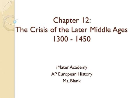 Chapter 12: The Crisis of the Later Middle Ages 1300 - 1450 iMater Academy AP European History Ms. Blank.