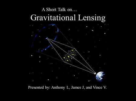 A Short Talk on… Gravitational Lensing Presented by: Anthony L, James J, and Vince V.
