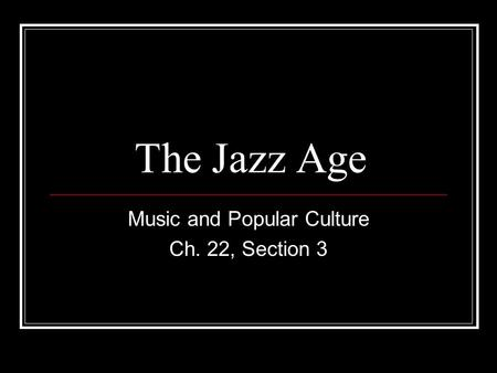 The Jazz Age Music and Popular Culture Ch. 22, Section 3.
