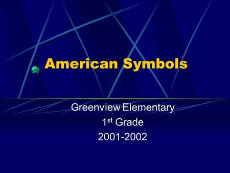 American Symbols Greenview Elementary 1 st Grade 2001-2002.