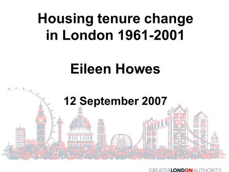 Housing tenure change in London 1961-2001 Eileen Howes 12 September 2007.