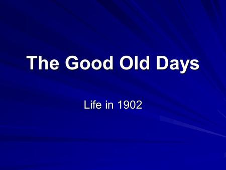 The Good Old Days Life in 1902. The average life expectancy in the U.S. was 47 years. U.S. statistics for 1902 The 'Good Old Days'
