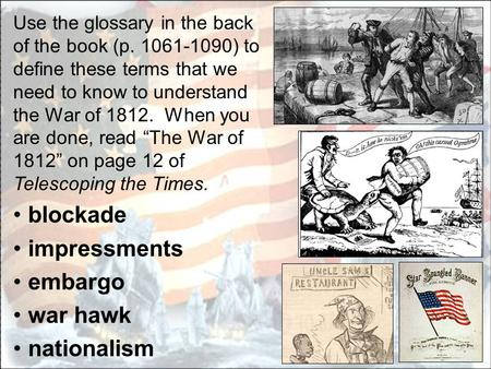 Use the glossary in the back of the book (p. 1061-1090) to define these terms that we need to know to understand the War of 1812. When you are done, read.