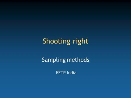 Shooting right Sampling methods FETP India. Competency to be gained from this lecture Select a sample from a population to generate precise and valid.