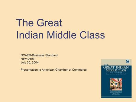 The Great Indian Middle Class NCAER-Business Standard New Delhi July 30, 2004 Presentation to American Chamber of Commerce.