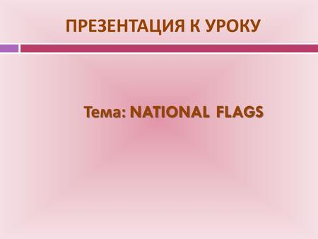 ПРЕЗЕНТАЦИЯ К УРОКУ Тема : NATIONAL FLAGS. NATIONAL FLAGS.