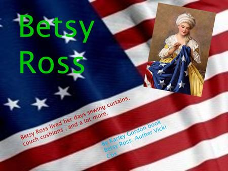 Betsy Ross Betsy Ross lived her days sewing curtains, couch cushions, and a lot more. By Karley Gordon book Betsy Ross Auther Vicki Cox.