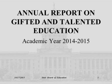 10/17/2015 State Board of Education 1 ANNUAL REPORT ON GIFTED AND TALENTED EDUCATION Academic Year 2014-2015.