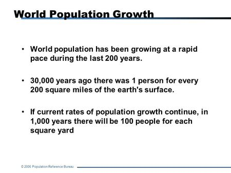 © 2006 Population Reference Bureau World Population Growth World population has been growing at a rapid pace during the last 200 years. 30,000 years ago.