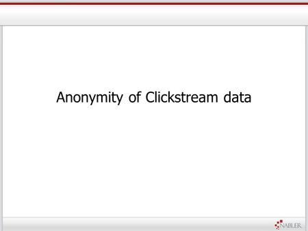 Anonymity of Clickstream data.  Traffic from different countries  People with different intent –Buyers –Browsers –Competitors –Visitors with no apparent.