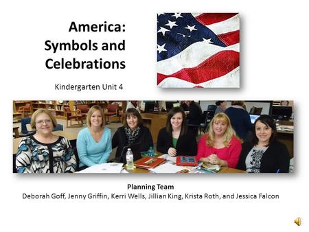 America: Symbols and Celebrations Kindergarten Unit 4 Planning Team Deborah Goff, Jenny Griffin, Kerri Wells, Jillian King, Krista Roth, and Jessica Falcon.