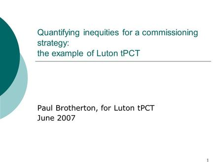1 Quantifying inequities for a commissioning strategy: the example of Luton tPCT Paul Brotherton, for Luton tPCT June 2007.