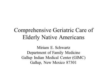 Comprehensive Geriatric Care of Elderly Native Americans Miriam E. Schwartz Department of Family Medicine Gallup Indian Medical Center (GIMC) Gallup, New.