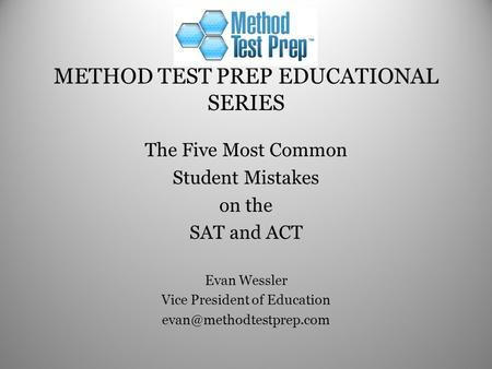 METHOD TEST PREP EDUCATIONAL SERIES The Five Most Common Student Mistakes on the SAT and ACT Evan Wessler Vice President of Education