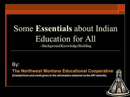 Some Essentials about Indian Education for All --Background Knowledge Building By: The Northwest Montana Educational Cooperative (Created from and credit.