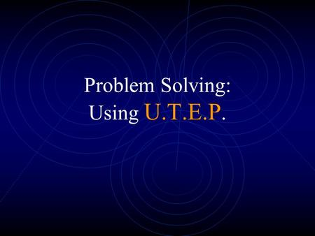 Problem Solving: Using U.T.E.P.. Problem Solving is easy if you follow these steps Understand the problem.