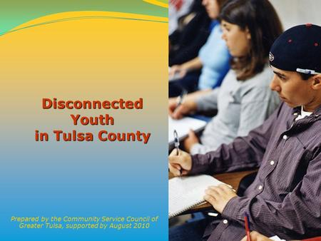 1 Disconnected Youth in Tulsa County Prepared by the Community Service Council of Greater Tulsa, supported by August 2010.