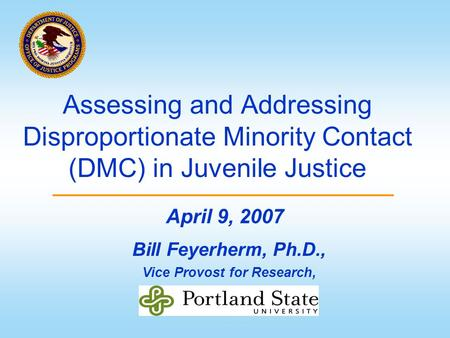 Assessing and Addressing Disproportionate Minority Contact (DMC) in Juvenile Justice Bill Feyerherm, Ph.D., Vice Provost for Research, April 9, 2007.