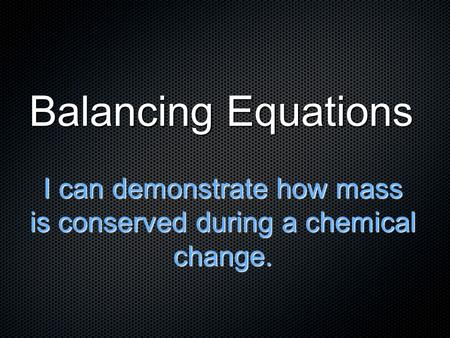 Balancing Equations I can demonstrate how mass is conserved during a chemical change.