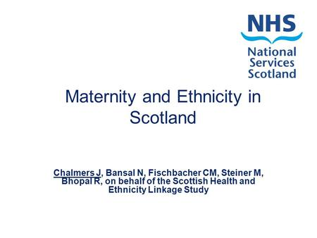 Maternity and Ethnicity in Scotland Chalmers J, Bansal N, Fischbacher CM, Steiner M, Bhopal R, on behalf of the Scottish Health and Ethnicity Linkage Study.