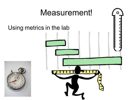 Measurement! Using metrics in the lab. Length Measuring length Length is usually measured in meters, centimeters or millimeters You use a metric ruler.