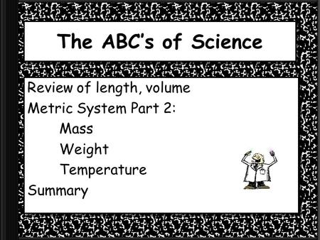The ABC's of Science Review of length, volume Metric System Part 2: Mass Weight Temperature Summary.
