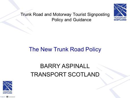 Trunk Road and Motorway Tourist Signposting Policy and Guidance The New Trunk Road Policy BARRY ASPINALL TRANSPORT SCOTLAND.
