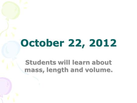 October 22, 2012 Students will learn about mass, length and volume.