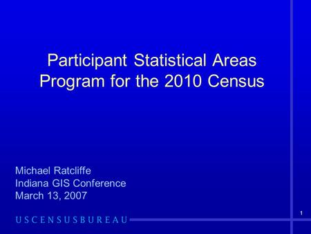 1 Participant Statistical Areas Program for the 2010 Census Michael Ratcliffe Indiana GIS Conference March 13, 2007.