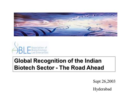 Global Recognition of the Indian Biotech Sector - The Road Ahead Sept 26,2003 Hyderabad.