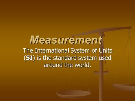 Measurement The International System of Units (SI) is the standard system used around the world.