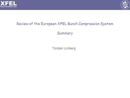 Review of the European XFEL Bunch Compression System Summary Torsten Limberg.