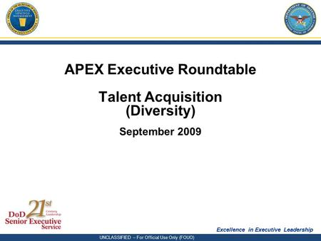 Excellence in Executive Leadership UNCLASSIFIED – For Official Use Only (FOUO) APEX Executive Roundtable Talent Acquisition (Diversity) September 2009.