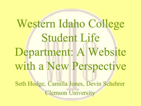 Western Idaho College Student Life Department: A Website with a New Perspective Seth Hodge, Camilla Jones, Devin Schehrer Clemson University.