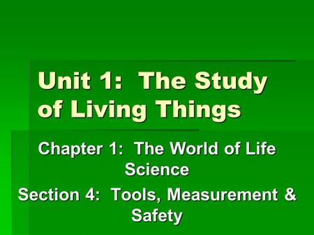 Unit 1: The Study of Living Things Chapter 1: The World of Life Science Section 4: Tools, Measurement & Safety.