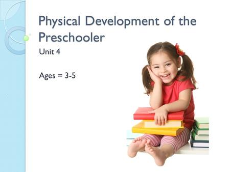 Physical Development of the Preschooler Unit 4 Ages = 3-5.