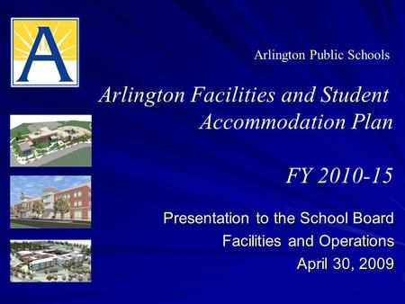 Presentation to the School Board Facilities and Operations April 30, 2009 Arlington Public Schools Arlington Facilities and Student Accommodation Plan.