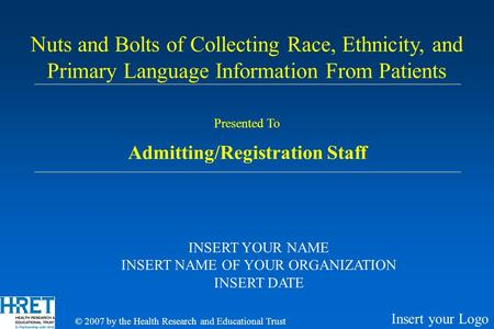 Presented To Admitting/Registration Staff Nuts and Bolts of Collecting Race, Ethnicity, and Primary Language Information From Patients INSERT YOUR NAME.
