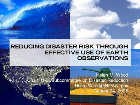 REDUCING DISASTER RISK THROUGH EFFECTIVE USE OF EARTH OBSERVATIONS Helen M. Wood Chair, U.S. Subcommittee on Disaster Reduction August.