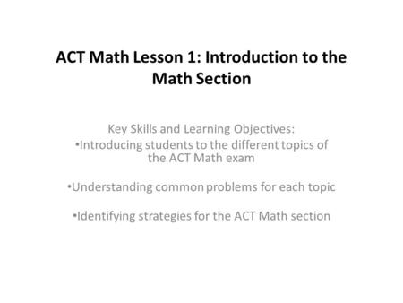 ACT <strong>Math</strong> Lesson 1: Introduction to <strong>the</strong> <strong>Math</strong> Section Key Skills and Learning Objectives: Introducing students to <strong>the</strong> different topics of <strong>the</strong> ACT <strong>Math</strong> exam.