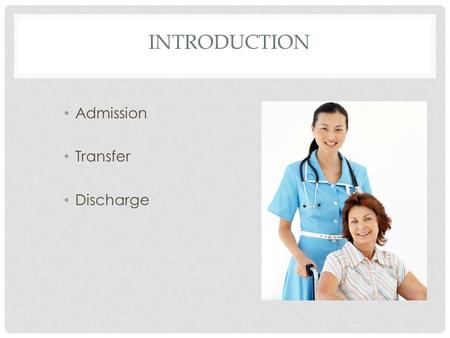 INTRODUCTION Admission Transfer Discharge. INTRODUCTION Responsibility for process Role of assistant.