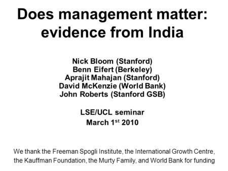 Does management matter: evidence from India Nick Bloom (Stanford) Benn Eifert (Berkeley) Aprajit Mahajan (Stanford) David McKenzie (World Bank) John Roberts.