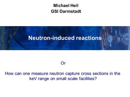 Neutron-induced reactions Michael Heil GSI Darmstadt Or How can one measure neutron capture cross sections in the keV range on small scale facilities?