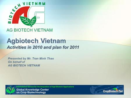 Agbiotech Vietnam Activities in 2010 and plan for 2011 Presented by Mr. Tran Minh Thao On behalf of AG BIOTECH VIETNAM.